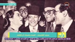 8 الصبح - فقرة #أنا_المصري .. التاريخ الفني للملحن محمد القصبجي .. المبدع بلمسات أم كلثوم