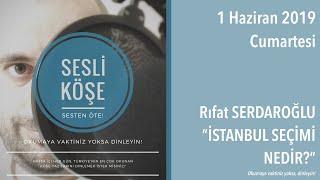 Sesli Köşe 1 Haziran 2019 Cumartesi - Rıfat Serdaroğlu ''İSTANBUL SEÇİMİ NEDİR?''