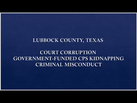 LUBBOCK COUNTY TEXAS COURT CORRUPTION, GOVERNMENT-FUNDED CPS KIDNAPPING, CRIMINAL MISCONDUCT