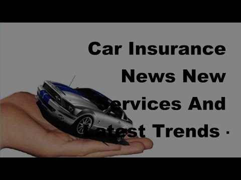Car Insurance News New Services And Latest Trends  - 2017 Car Insurance Tips