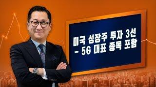 [유동원의 글로벌 투자 이야기] 미국 성장주 투자 3선 - 5G 대표 종목 포함