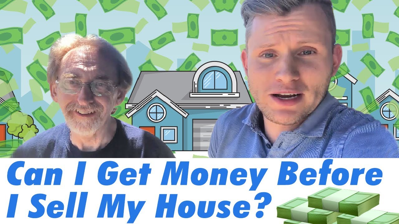 Can I Get Money Before I Sell My House?