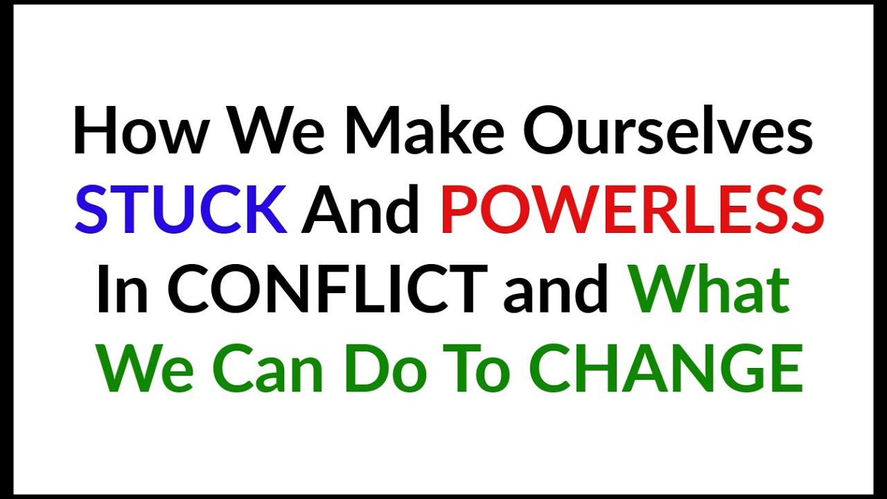 HOW WE MAKE OURSELVES POWERLESS AND STUCK IN CONFLICT AND WHAT WE CAN DO ABOUT IT!
