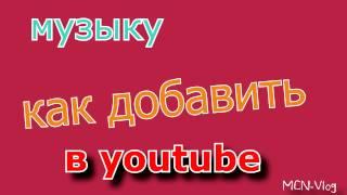 Как добавить музыку в youtube? Быстро.