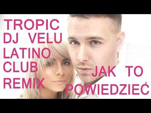 TROPIC- JAK TO POWIEDZIEĆ  (DJ VELU LATINO CLUB REMIX 2018)