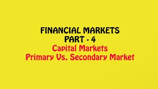 Financial Markets Part - 4, Capital Markets & Difference between Primary and Secondary Markets