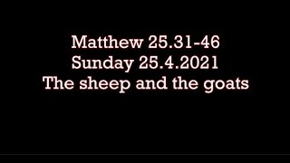 Sunday 25.4.2021   Matthew 25.31-46 The sheep and the goats