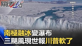 南極融冰變「瀑布」!!北極格陵蘭變黑冰!三颶風現世報讓川普軟了!?關鍵時刻 20170918-4 黃創夏 朱學恒 王瑞德 馬西屏 劉燦榮