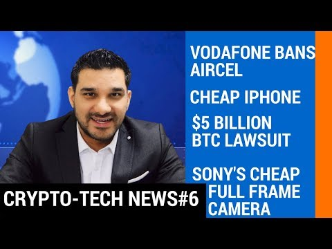 CTN#6 Vodafone Bans Aircel, Sony's Cheap Full Frame Camera, Cheap iPhone, $5 Billion BTC Lawsuit