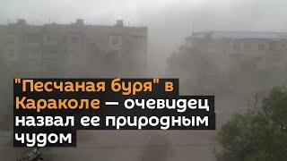 """""""Песчаная буря"""" в Караколе — очевидец назвал ее природным чудом"""