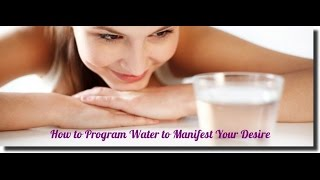 How to Program Water to Manifest Your Desire