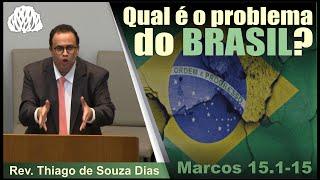 Marcos 15.1-15 - Qual é o problema do Brasil? Rev. Thiago de Souza Dias