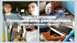Последний день реабилитации   Дорога до больницы с детьми   Жизнь с АУТИЗМОМ