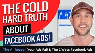 The Cold Hard Truth About Facebook Ads! The #1 Reason Your Ads Fail & The 2 Ways Facebook Ads Work!