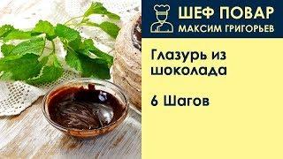 Глазурь из шоколада . Рецепт от шеф повара Максима Григорьева