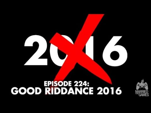 Married to the Games - Episode 224: Good Riddance 2016