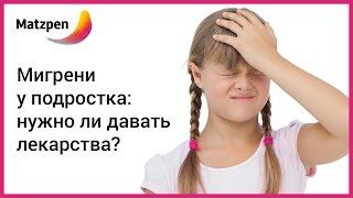 мигрень у подростков: нужно ли давать лекарства? Головная боль у ребенка  Мацпен