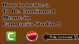 How to Make a To Be Continued Meme in Camtasia Studio 9