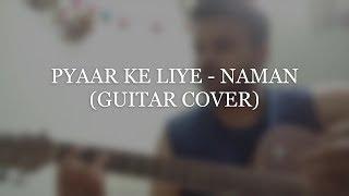 Pyaar Ke Liye - Naman (Guitar Cover)