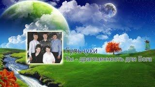 Гульчуки  - Ты   драгоценность для Бога