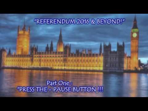 """PRESS THE PAUSE BUTTON "" --- REFERENDUM 2016 & BEYOND !!!"