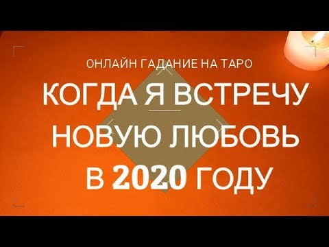 ОНЛАЙН ГАДАНИЕ НА ТАРО КОГДА Я ВСТРЕЧУ НОВУЮ ЛЮБОВЬ В 2020 ГОДУ