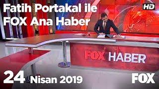 24 Nisan 2019 Fatih Portakal ile FOX Ana Haber