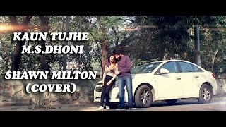 Kaun Tujhe-Male Version | M.S. Dhoni | Amaal Mallik | Shawn Milton (Cover)