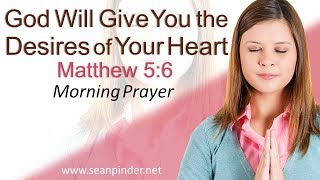 GOD WILL GIVE YOU THE DESIRES OF YOUR HEART - MATTHEW 5 - MORNING PRAYER