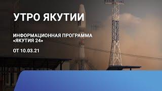 Утро Якутии. 10 марта 2021 года. Информационная программа «Якутия 24»