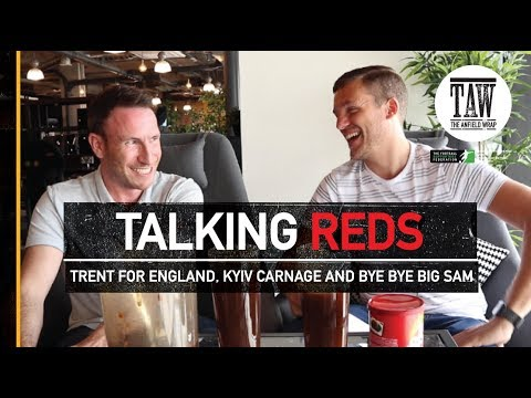 Trent For England, Kyiv Carnage, Bye Bye Big Sam | TALKING REDS