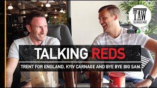 Trent For England, Kyiv Carnage, Bye Bye Big Sam   TALKING REDS