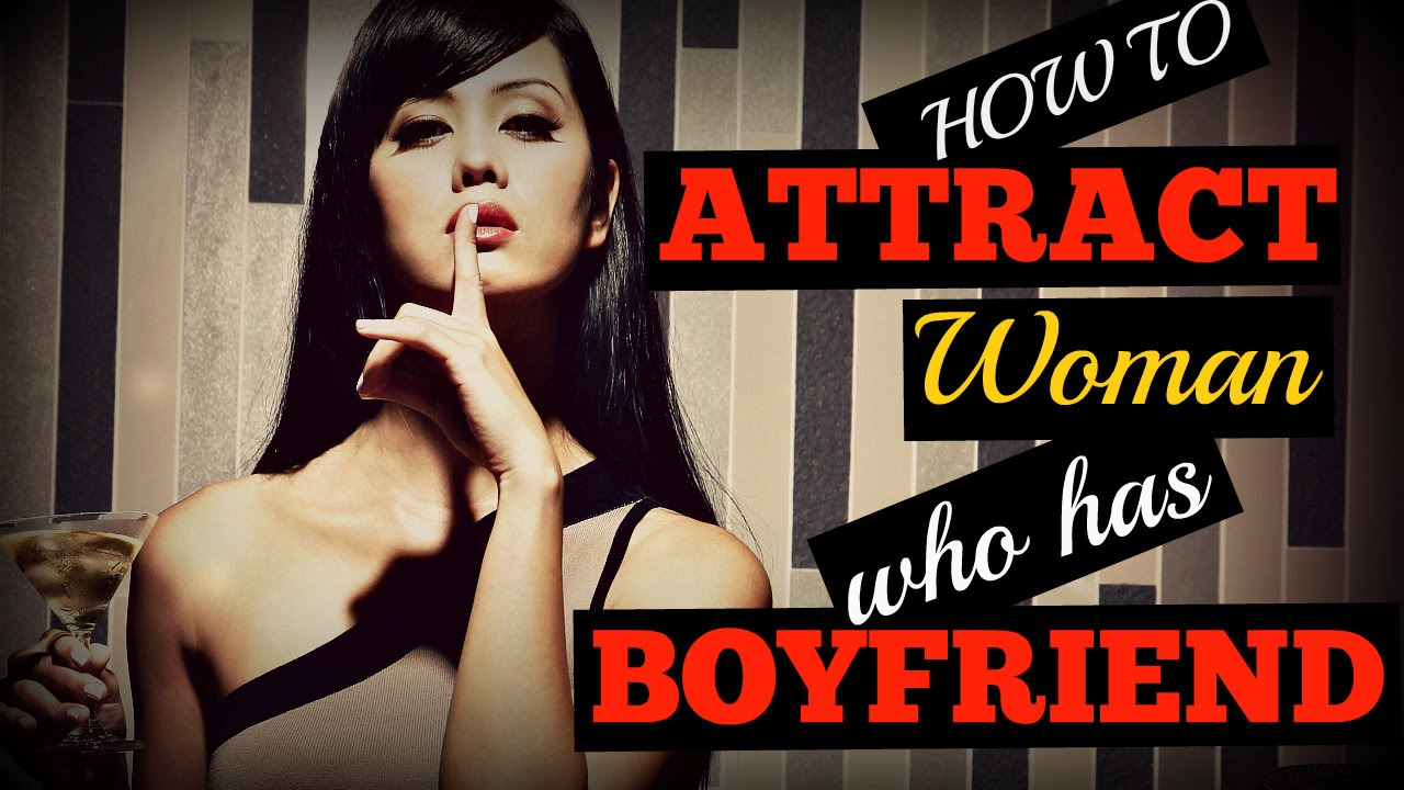 How to attract a girl who already has a boyfriend
