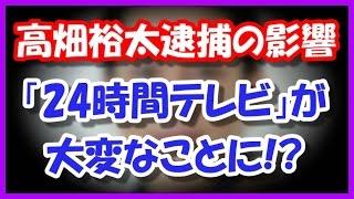 高畑裕太逮捕で「24時間テレビ2016」のドラマがとんでもないことに! 俳...