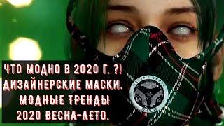 Что модно в 2020 г. ?! Дизайнерские маски.  МОДНЫЕ ТРЕНДЫ 2020 ВЕСНА-ЛЕТО.
