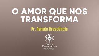 CULTO DE ADORAÇÃO | O AMOR QUE NOS TRANSFORMA  | PR. RENATO CRESCENCIO