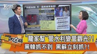 【新聞大白話】「龍家幫」管水利變管觀光?!黑韓抓不到 黑蘇立刻抓?!