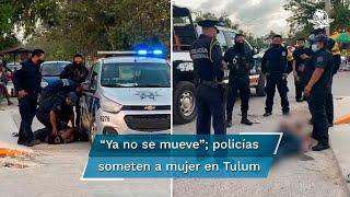 Muere mujer mientras era sometida por policías en Tulum, Quintana Roo
