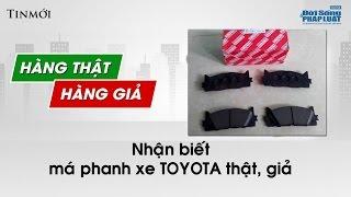 Nhận biết má phanh Toyota chính hãng: Ý kiến khách hàng - Hàng thật Hàng giả