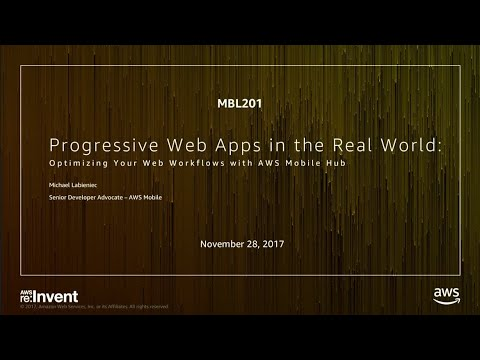 AWS re:Invent 2017: Progressive Web Apps in the Real World: Optimizing Your Web Work (MBL201)