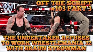 The Undertaker Refuses To Work Wrestlemania 32 With Braun Strowman? - WWE Off The Script #103 Part 3