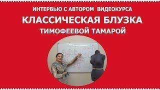 Интервью с автором курса по кройке и шитью классической блузки Тимофеевой Тамарой