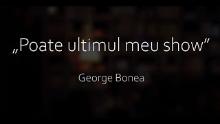 "George Bonea - Special Stand Up Comedy - ""Poate ultimul meu show"""