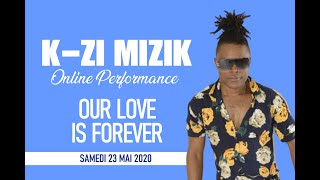 K-ZI MIZIK - OUR LOVE IS FOREVER ONLINE PERFORMANCE | SATURDAY, MAY 23, 2020