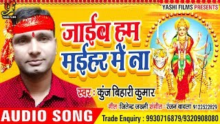 जईब हम मईहर में ना | Jaiyab Hum Maihar Mein Na | Kunj Bihari Kumar | Bhojpuri Bhajan Songs 2018