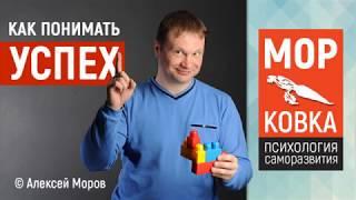 Алексей Моров - Как понимать успех