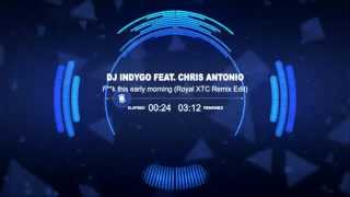 DJ Indygo feat. Chris Antonio - F**k this early morning (Royal XTC Remix Edit)