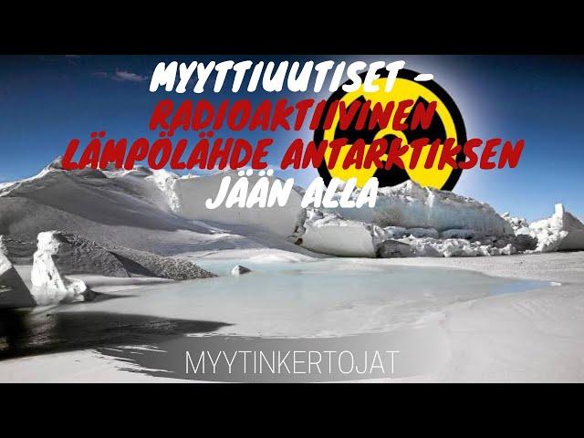 Myyttiuutiset - Radioaktiivinen lämpölähde Antarktisen jään alla