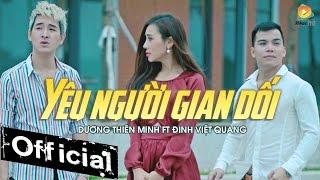 Yêu Người Gian Dối - Dương Thiên Minh ft Đinh Việt Quang [MV OFFICIAL]