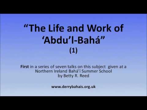 The Life and Work of 'Abdu'l Bahá (1) - Talk by Betty Reed
